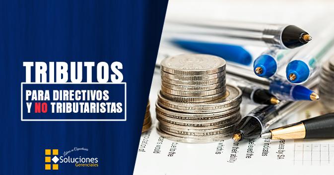 Jornada: TRIBUTOS PARA DIRECTIVOS Y NO TRIBUTARISTAS - Conoce los aspectos establecidos en las leyes tributarias que impactan en la gestión empresarial