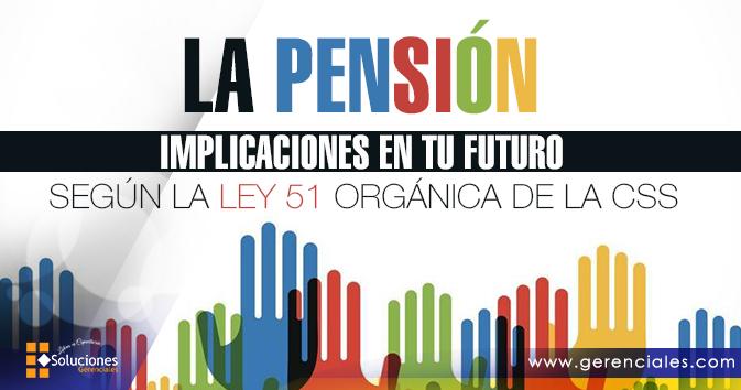 Seminario: La Pensión - Implicaciones en tu Futuro - Según ley 51 Orgánica de la CSS - ¡Prepárate y conoce las implicaciones en tu futura pensión! ¡Ejemplos prácticos jamás divulgados!