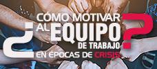 Cómo motivar al equipo de trabajo en época de crisis